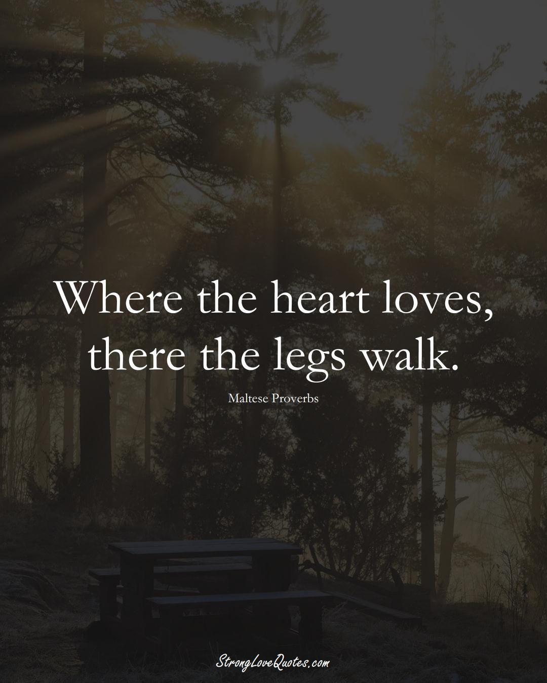 Where the heart loves, there the legs walk. (Maltese Sayings);  #EuropeanSayings