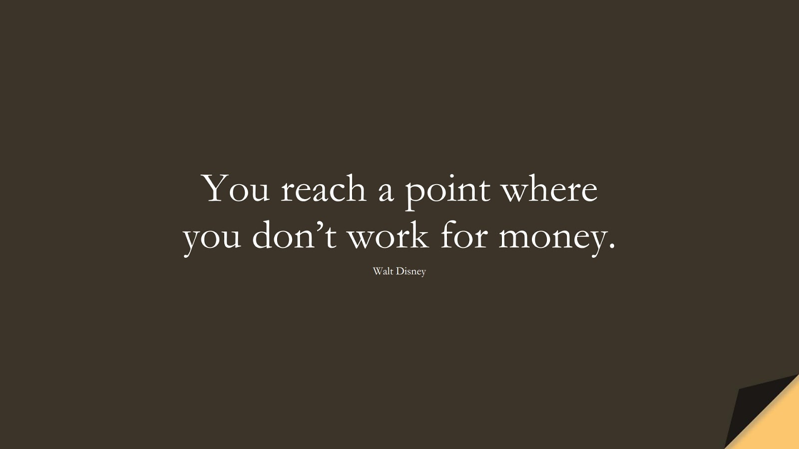 You reach a point where you don't work for money. (Walt Disney);  #PositiveQuotes