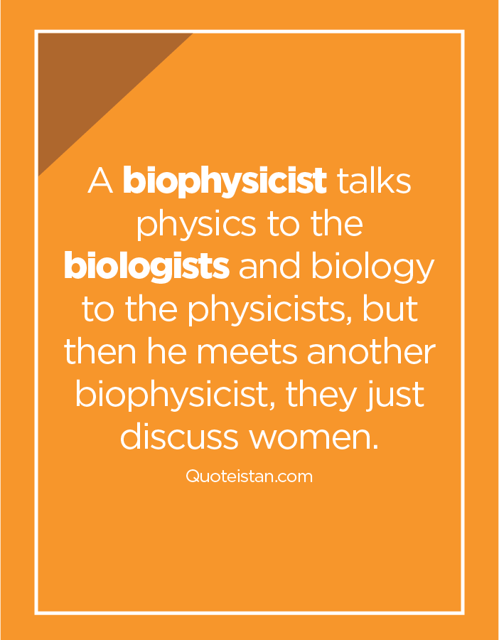A biophysicist talks physics to the biologists and biology to the physicists, but then he meets another biophysicist, they just discuss women.