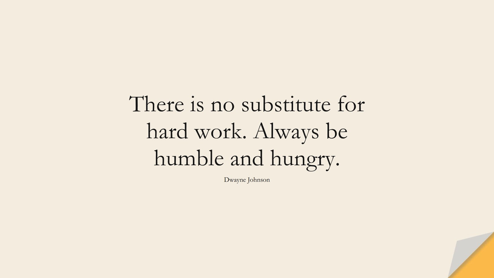 There is no substitute for hard work. Always be humble and hungry. (Dwayne Johnson);  #HardWorkQuotes