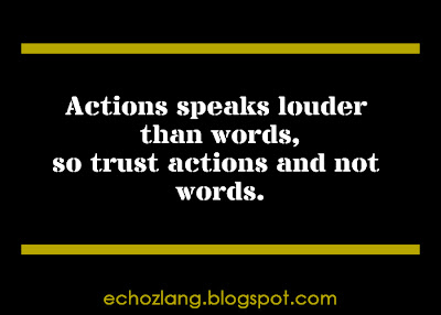 Actions speaks louder than word, so trust actions and not words.