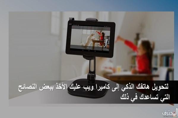 لتحويل هاتفك الذكي إلى كاميرا ويب عليك الأخذ ببعض النصائح التي تساعدك في ذلك