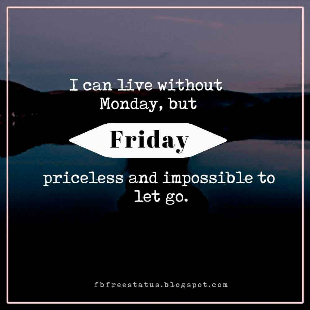 I can live without Monday, but Friday is priceless and impossible to let go.