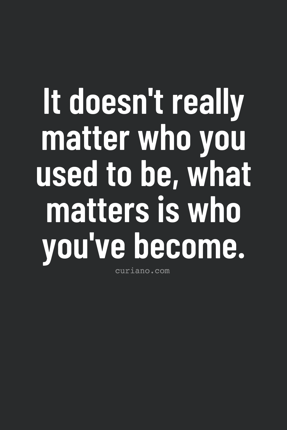 It doesn't really matter who you used to be, what matters is who you've become.