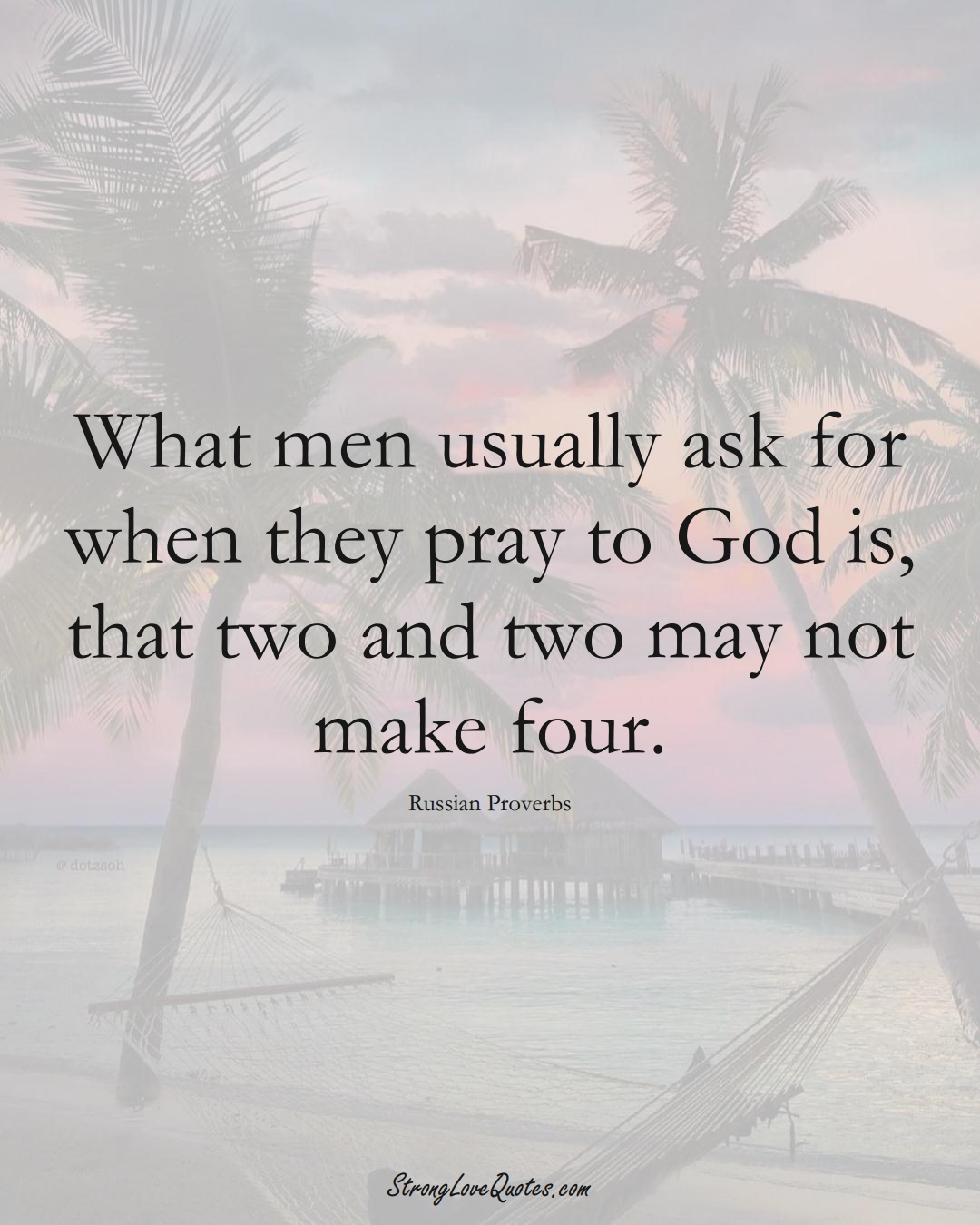 What men usually ask for when they pray to God is, that two and two may not make four. (Russian Sayings);  #AsianSayings
