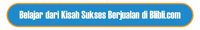 Belajar dari Kisah Sukses Berjualan di Blibli.com