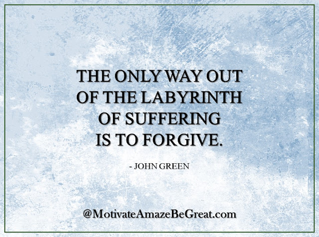 "Inspirational Quotes About Life: ""The only way out of the labyrinth of suffering is to forgive."" - John Green"