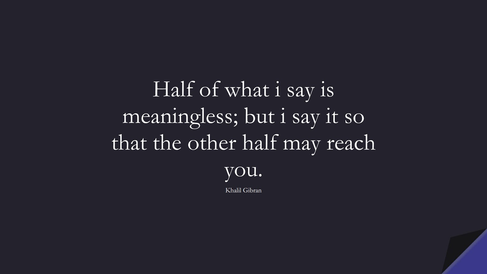 Half of what i say is meaningless; but i say it so that the other half may reach you. (Khalil Gibran);  #InspirationalQuotes