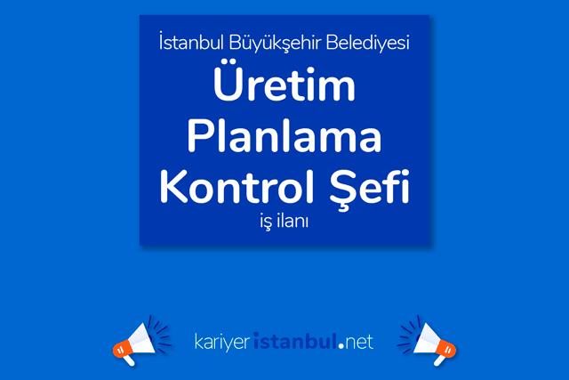 İstanbul Büyükşehir Belediyesi, üretim planlama kontrol şefi alımı yapacak. İBB iş başvurusu nasıl yapılır? Detaylar kariyeristanbul.net'te!