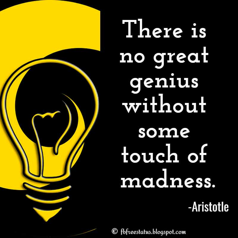 Aristotle Quote: There is no great genius without some touch of madness.