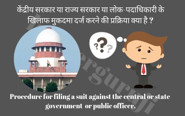 केंद्रीय सरकार या राज्य सरकार या लोक-पदाधिकारी के खिलाफ मुकदमा दर्ज करने की प्रक्रिया क्या है ?  Procedure for filing a suit against the central or state  government  or public officer.