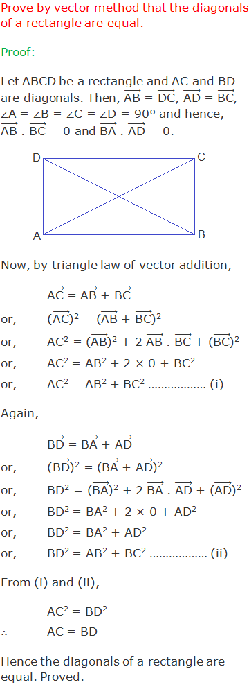 """Prove by vector method that the diagonals of a rectangle are equal. Proof: Let ABCD be a rectangle and AC and BD are diagonals. Then, (""""AB"""" ) ⃗ = (""""DC"""" ) ⃗, (""""AD"""" ) ⃗ = (""""BC"""" ) ⃗, ∠A = ∠B = ∠C = ∠D = 90° and hence, (""""AB"""" ) ⃗ . (""""BC"""" ) ⃗ = 0 and (""""BA"""" ) ⃗ . (""""AD"""" ) ⃗ = 0. Now, by triangle law of vector addition, (""""AC"""" ) ⃗ = (""""AB"""" ) ⃗ + (""""BC"""" ) ⃗ or,((""""AC"""" ) ⃗)2 = ((""""AB"""" ) ⃗ + (""""BC"""" ) ⃗)2 or,AC2 = ((""""AB"""" ) ⃗)2 + 2 (""""AB"""" ) ⃗ . (""""BC"""" ) ⃗ + ((""""BC"""" ) ⃗)2 or,AC2 = AB2 + 2 × 0 + BC2 or,AC2 = AB2 + BC2 ……………… (i) Again, (""""BD"""" ) ⃗ = (""""BA"""" ) ⃗ + (""""AD"""" ) ⃗ or,((""""BD"""" ) ⃗)2 = ((""""BA"""" ) ⃗ + (""""AD"""" ) ⃗)2 or,BD2 = ((""""BA"""" ) ⃗)2 + 2 (""""BA"""" ) ⃗ . (""""AD"""" ) ⃗ + ((""""AD"""" ) ⃗)2 or,BD2 = BA2 + 2 × 0 + AD2 or,BD2 = BA2 + AD2 or,BD2 = AB2 + BC2 ……………… (ii) From (i) and (ii), AC2 = BD2 ∴AC = BD Hence the diagonals of a rectangle are equal. Proved."""