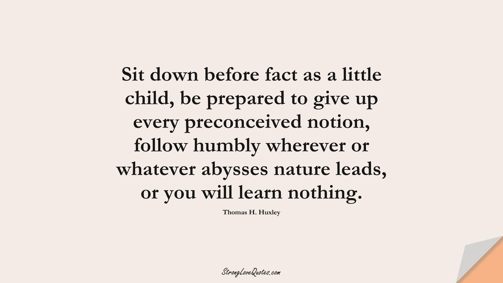 Sit down before fact as a little child, be prepared to give up every preconceived notion, follow humbly wherever or whatever abysses nature leads, or you will learn nothing. (Thomas H. Huxley);  #KnowledgeQuotes