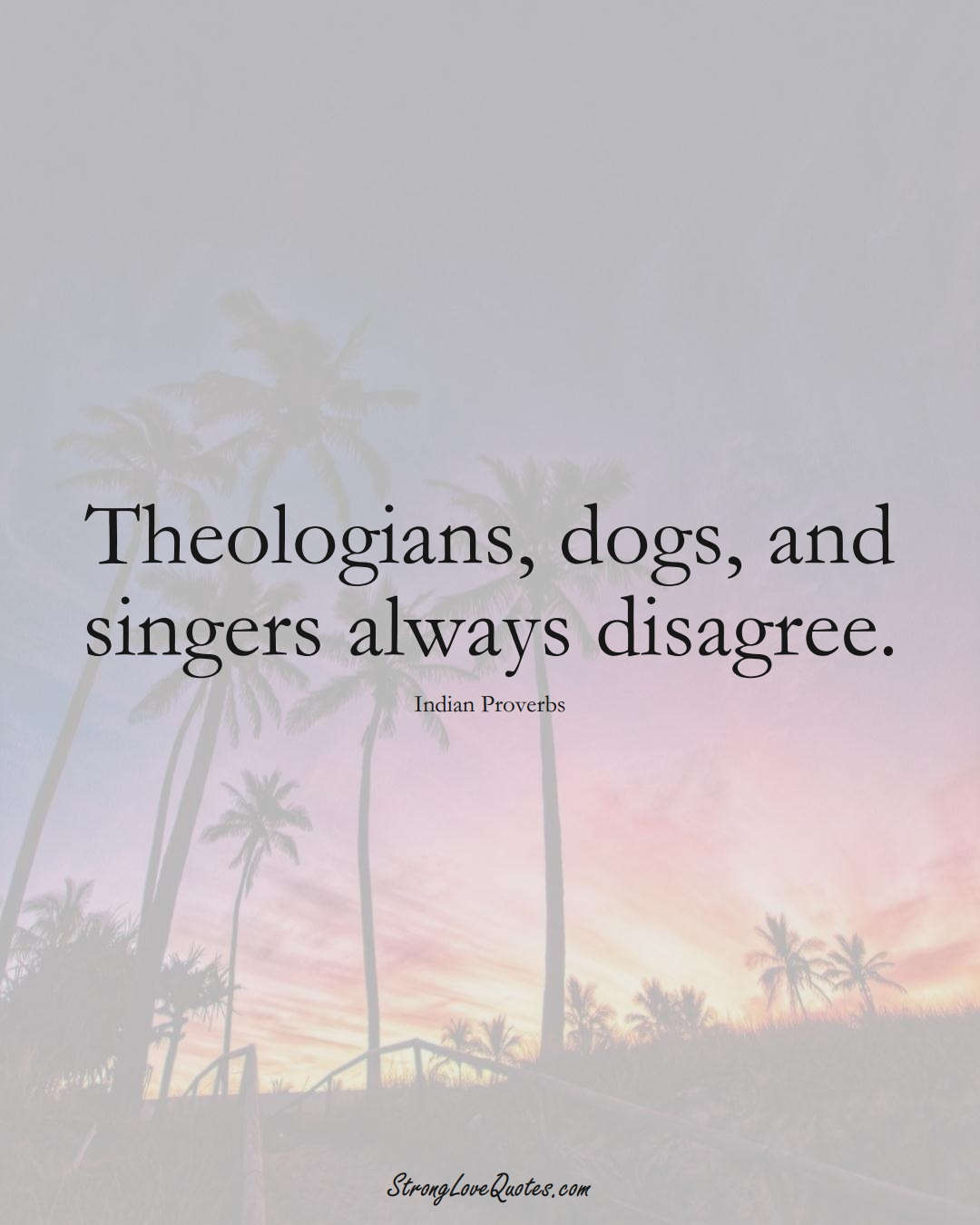 Theologians, dogs, and singers always disagree. (Indian Sayings);  #AsianSayings