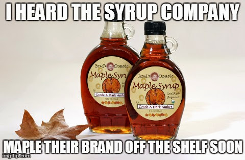 I heard the syrup company maple their brand off the shelf soon.