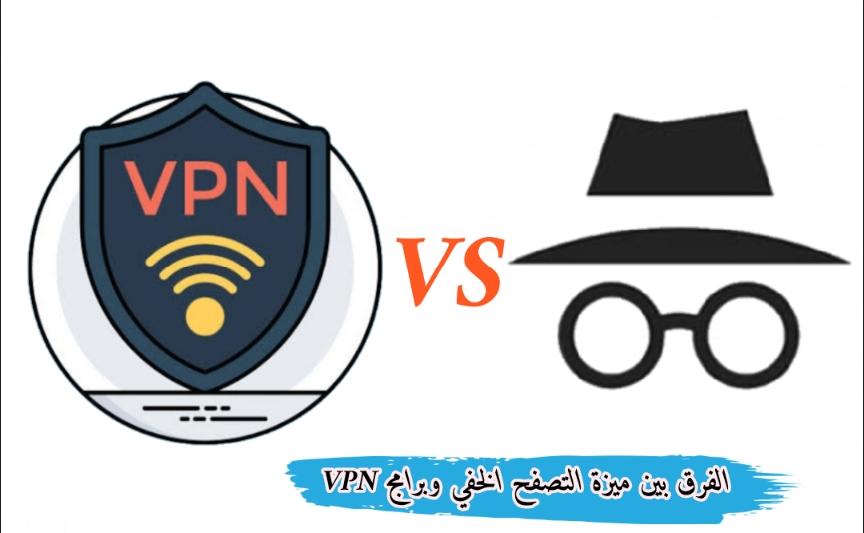 الفرق بين وضع التصفح المتخفي و برامج VPN ايهما افضل لحماية خصوصيتك 2021