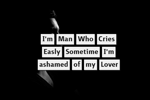 I'm a man who cries easily, sometimes I'm ashamed of my lover