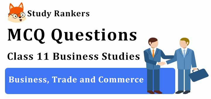 MCQ Questions for Class 11 Business Studies: Ch 1 Business, Trade and Commerce