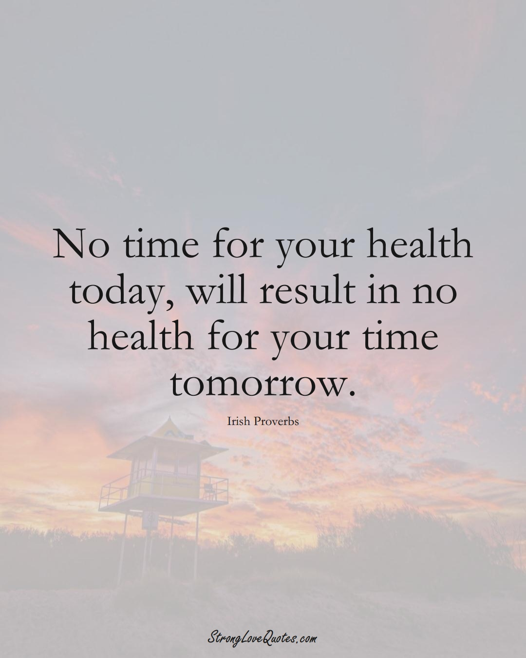 No time for your health today, will result in no health for your time tomorrow. (Irish Sayings);  #EuropeanSayings