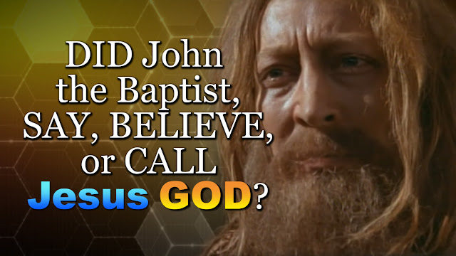 What DID John the Baptist believe? DID John SAY BELIEVE or CALL Jesus GOD?