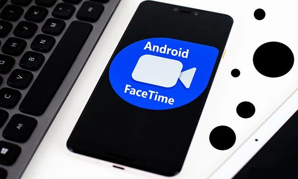 Comment utiliser FaceTime sur Android?