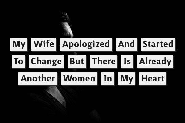 My wife apologized and started to change but there is already another woman in my heart