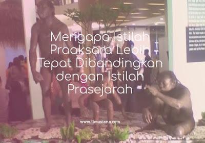 Mengapa Istilah Praaksara Lebih Tepat Dibandingkan dengan Istilah Prasejarah
