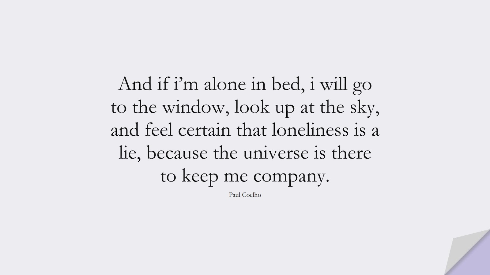And if i'm alone in bed, i will go to the window, look up at the sky, and feel certain that loneliness is a lie, because the universe is there to keep me company. (Paul Coelho);  #PricelessQuotes