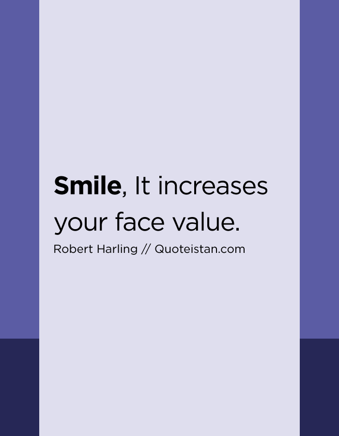 Smile, It increases your face value.