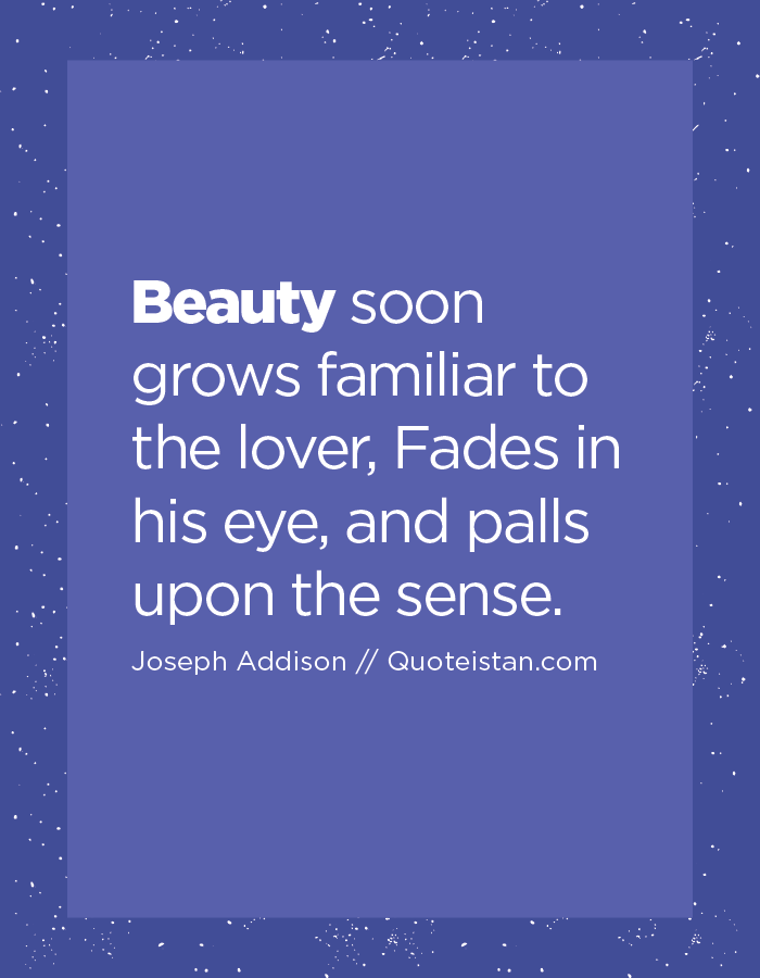 Beauty soon grows familiar to the lover, Fades in his eye, and palls upon the sense.