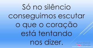 Só no silêncio conseguimos escutar o que o coração está tentando nos dizer.