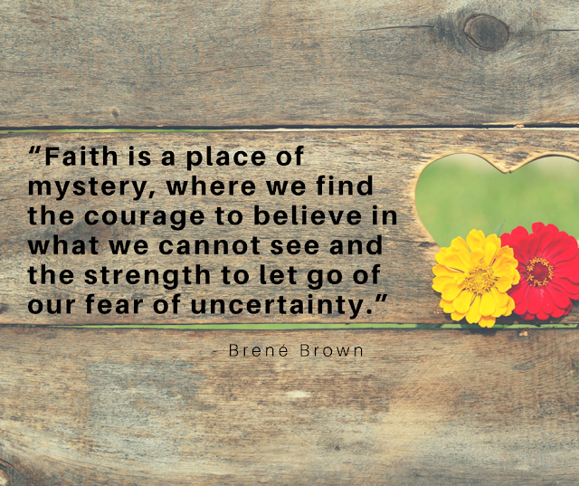 Faith is a place of mystery, where we find the courage to believe in what we cannot see and the strength to let go of our fear of uncertainty.