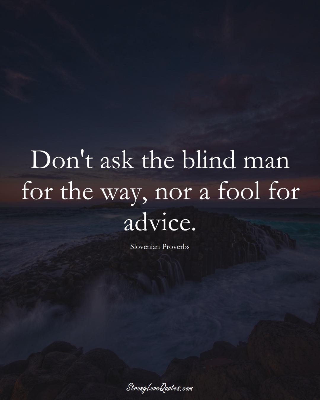 Don't ask the blind man for the way, nor a fool for advice. (Slovenian Sayings);  #EuropeanSayings