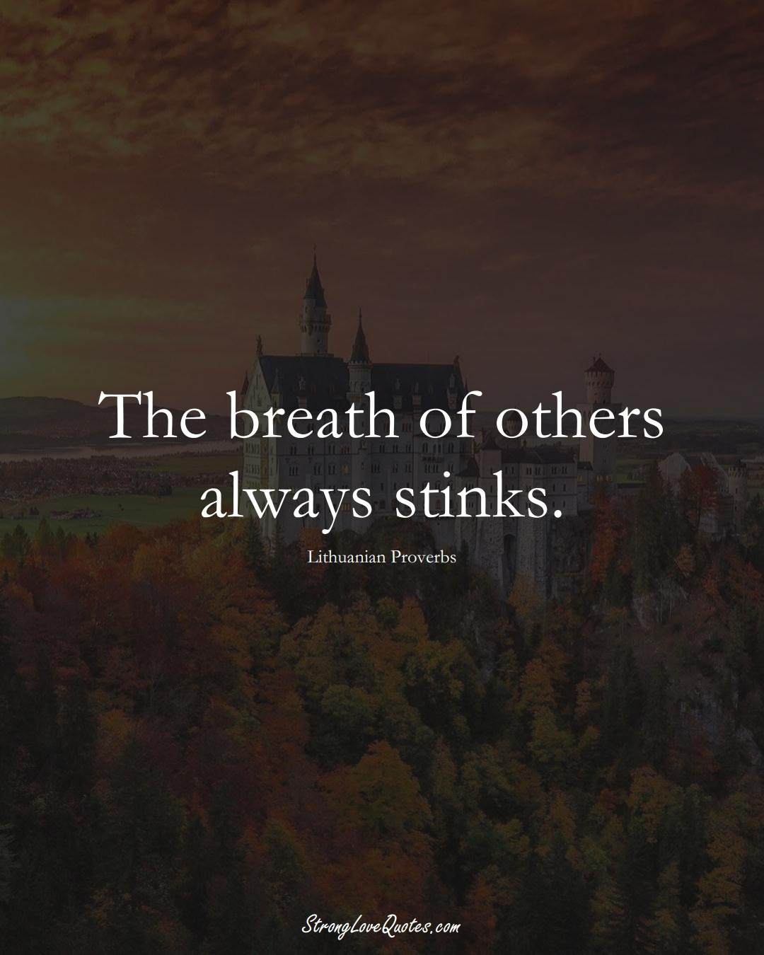 The breath of others always stinks. (Lithuanian Sayings);  #AsianSayings