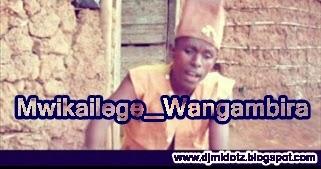 Download New Audio Mwikailege__Wangambira_   ~ DJ MIDO - Idolbin