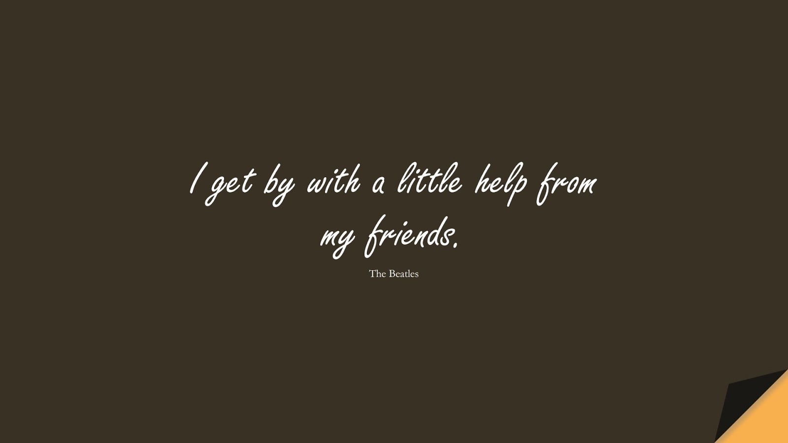 I get by with a little help from my friends. (The Beatles);  #FriendshipQuotes