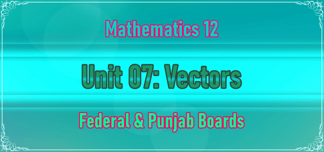 2nd Year Math Chapter 7 Notes | Unit 07: Vectors