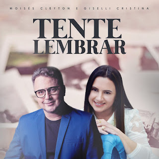 Baixar Música Gospel Tente Lembrar - Moises Cleyton e Giselli Cristina Mp3