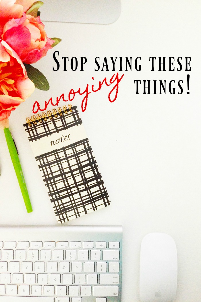 Stop saying these annoying things that make you sound unintelligent, passive aggressive or like a plain jerk!