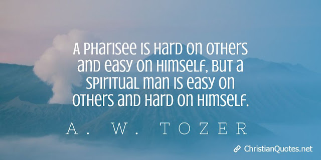 A pharisee is hard on others and easy on himself, but a spiritual man is easy on others and hard on himself.
