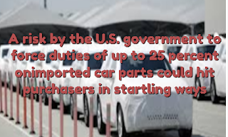 A risk by the U.S. government to force duties of up to 25 percent onimported car parts could hit purchasers in startling ways