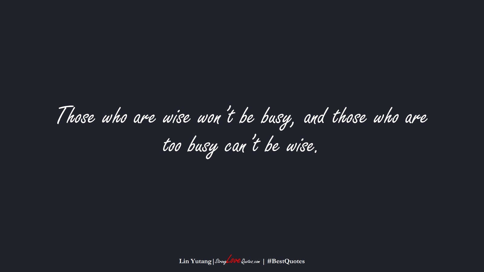 Those who are wise won't be busy, and those who are too busy can't be wise. (Lin Yutang);  #BestQuotes