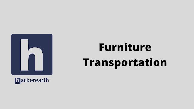 HackerEarth Furniture Transportation problem solution