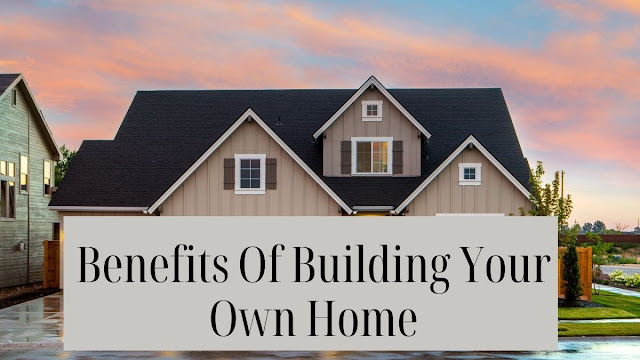 Benefits of building your own home.