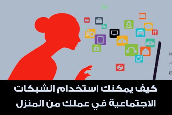 كيف يمكنك استخدام الشبكات الاجتماعية في عملك من المنزل