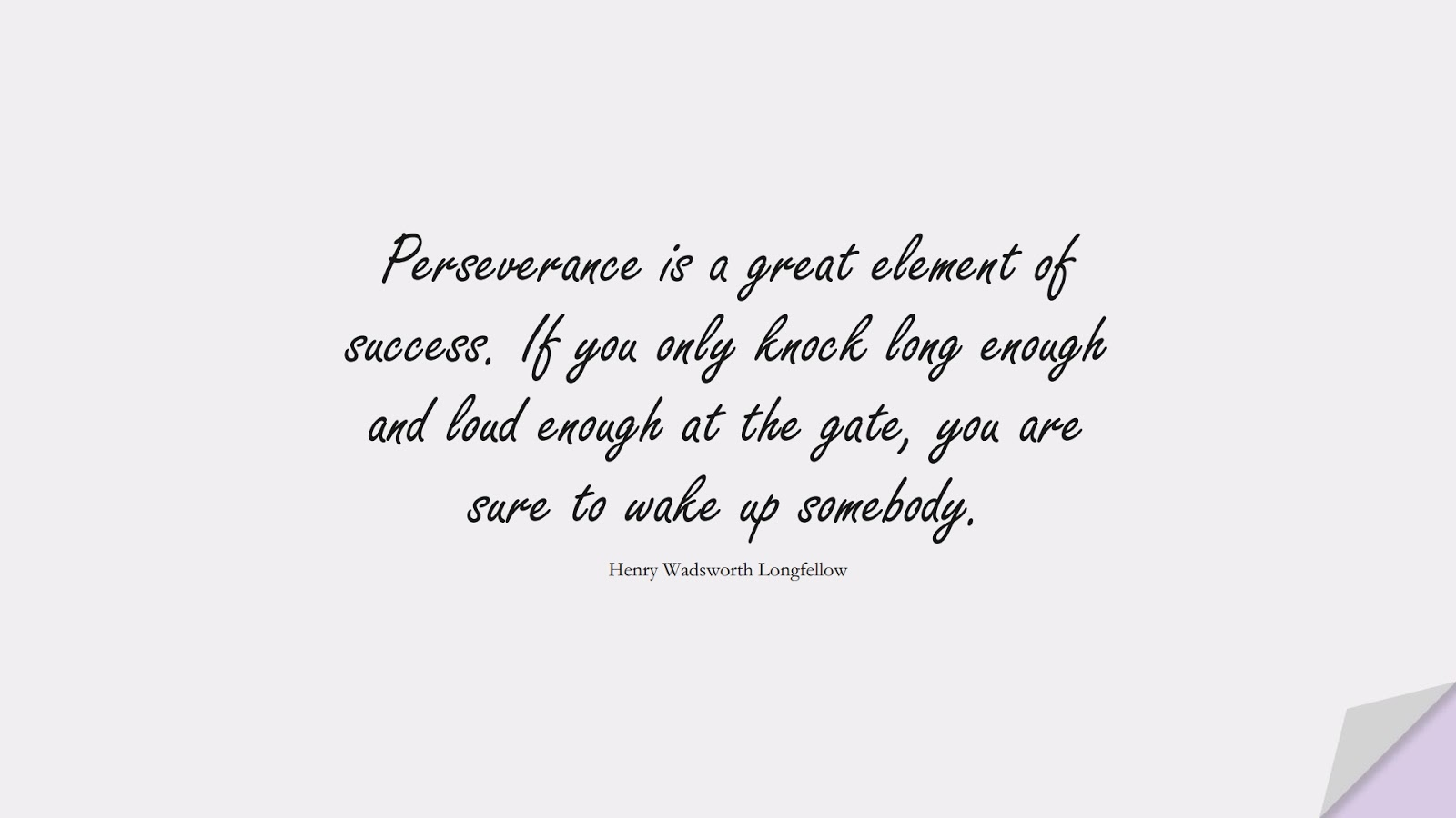 Perseverance is a great element of success. If you only knock long enough and loud enough at the gate, you are sure to wake up somebody. (Henry Wadsworth Longfellow);  #PerseveranceQuotes