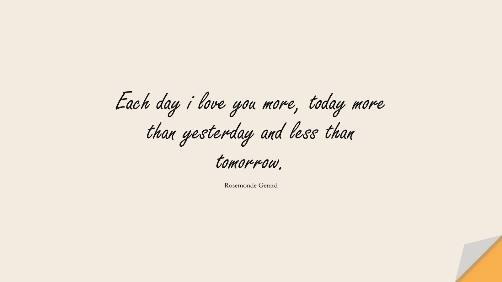 Each day i love you more, today more than yesterday and less than tomorrow. (Rosemonde Gerard);  #LoveQuotes