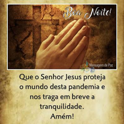 Que o Senhor Jesus proteja   o mundo desta pandemia   e nos traga em breve a tranquilidade.  Amém!  Boa Noite!