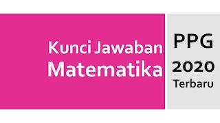 Kunci Jawaban Tes Formatif Matematika KB 3 PPG 2020 Terbaru