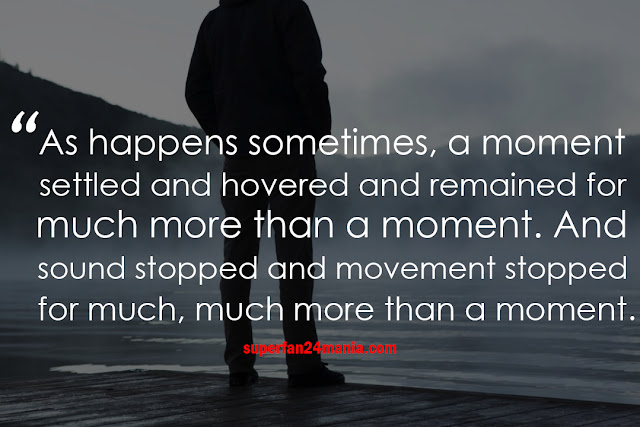 As happens sometimes, a moment settled and hovered and remained for much more than a moment. And sound stopped and movement stopped for much, much more than a moment.